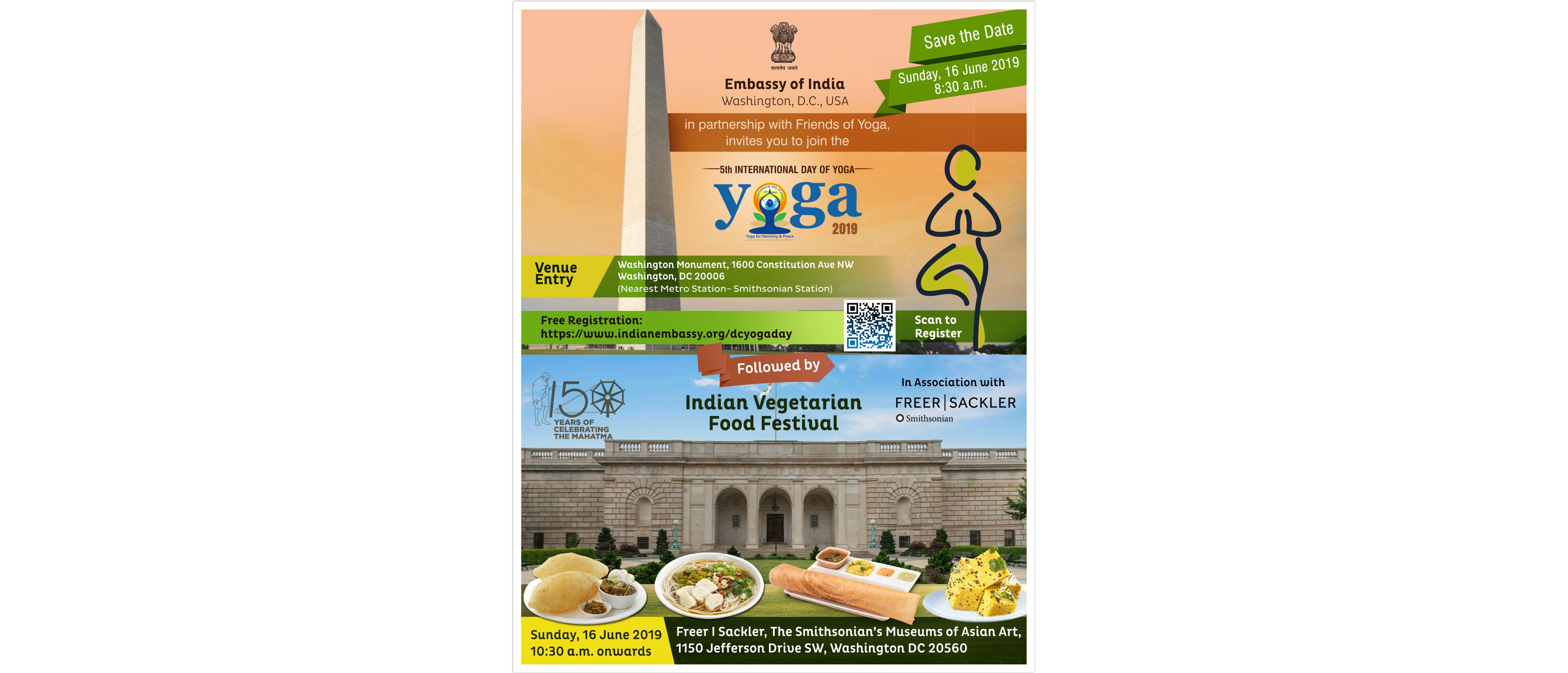 "Embassy of India in partnership with  Friends of Yoga, invites you to join with your family for the 5th International Day of Yoga on Sunday , June 16, 2019 at 8.30 a.m at Washington Monument. Free event and please register at <a href=""https://www.eventbrite.com/e/5th-international-day-of-yoga-tickets-6148106151?aff=utm_source%3Deb_email%26utm_medium%3Demail%26utm_campaign%3Dnew_event_email&utm_term=eventurl_text"" target=""_blank"">click here</a> <br> The event will be followed by Indian Vegetarian Food Festival at 10.30 a.m in association with Freer Sackler, 1150 Jefferson drive, Washington DC 20560."